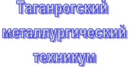 ФЕДЕРАЛЬНОЕ ГОСУДАРСТВЕННОЕ ОБРАЗОВАТЕЛЬНОЕ УЧРЕЖДЕНИЕ СРЕДНЕГО ПРОФЕССИОНАЛЬНОГО ОБРАЗОВАНИЯ «ТАГАНРОГСКИЙ МЕТАЛЛУРГИЧЕСКИЙ техникум»